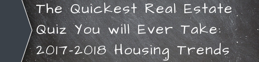 The Quickest Real Estate Quiz You Will Ever Take: 2017-18 Housing Trends